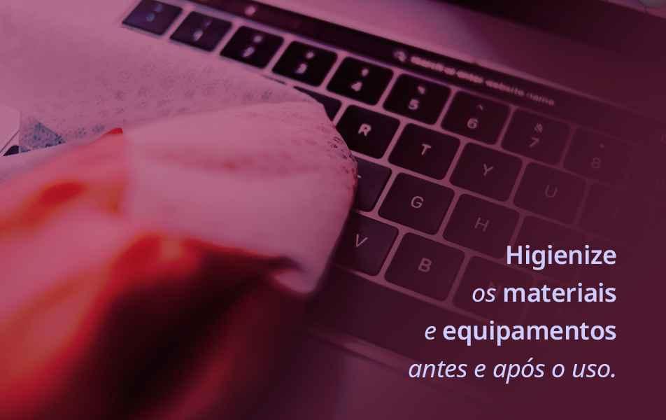 Cultive o hábito de limpar teclados, mouses, telefones, cadernos e outros itens da sua área de trabalho ou estudo, diariamente.